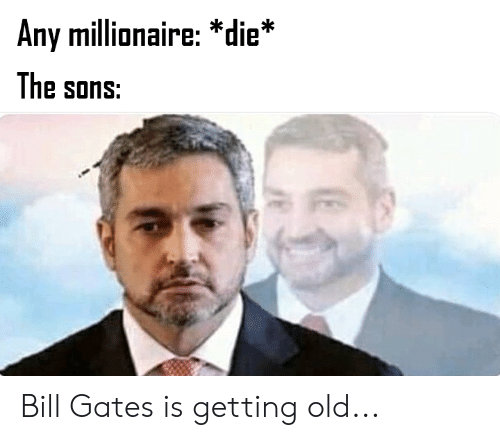 Bill Gates, Dank Memes, and Old: Any millionaire: *die*  The sons: Bill Gates is getting old...