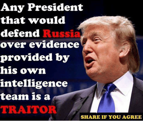President, Team, and Intelligence: Any President  that would  defend  over evidence  provided by  his own  intelligence  team is a  TRAITOR  Russi  SHARE IF YOU AGREE