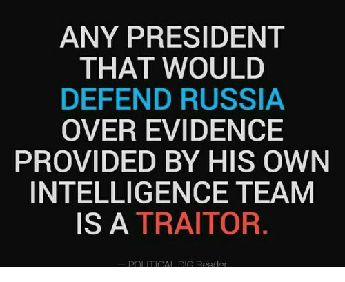 Memes, Russia, and 🤖: ANY PRESIDENT  THAT WOULD  DEFEND RUSSIA  OVER EVIDENCE  PROVIDED BY HIS OWN  INTELLIGENCE TEAM  IS A TRAITOR  POL ITICAL RIG Reeder