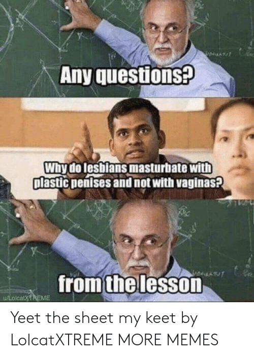 Dank, Lesbians, and Memes: Any questions?  Why do lesbians masturbate with  plastic penises and not with vaginas?  fromthelesson  u/LolcatXTREME Yeet the sheet my keet by LolcatXTREME MORE MEMES