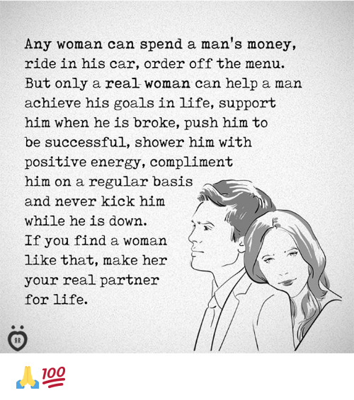 Energy, Goals, and Life: Any woman can spend a man's money,  ride in his car, order off the menu.  But only a real woman can help a man  achieve his goals in life, support  him when he is broke, push him to  be successful, shower him with  positive energy, compliment  him on a regular basis  and never kick him  while he is down  If you find a woman  like that, make her  your real partner  for life.  2 🙏💯