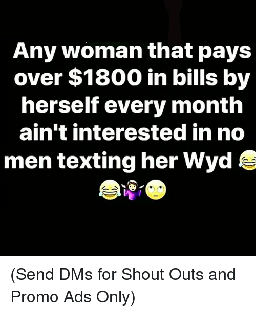 Memes, Texting, and Wyd: Any woman that pays  over $1800 in bills by  herself every month  ain't interested in no  men texting her Wyd (Send DMs for Shout Outs and Promo Ads Only)