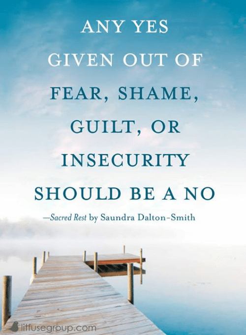 Memes, Fear, and 🤖: ANY YES  GIVEN OUT OF  FEAR, SHAME  GUILT, OR  INSECURITY  SHOULD BE A NO  -Sacred Rest by Saundra Dalton-Smith  liffusegrbup.com