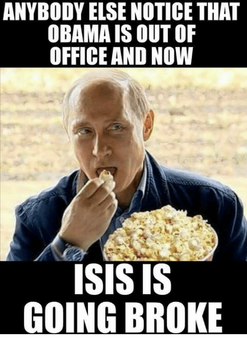 Isis, Memes, and Obama: ANYBODY ELSE NOTICE THAT  OBAMA IS OUT OF  OFFICE AND NOW  ISIS IS  GOING BROKE