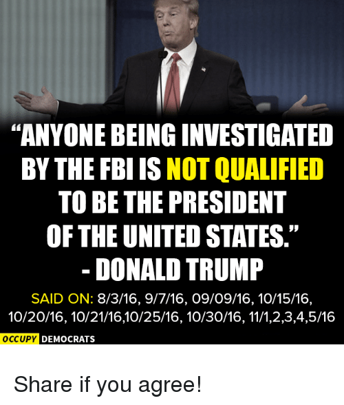 "Donald Trump, Fbi, and Trump: ""ANYONE BEING INVESTIGATED  BY THE FBI IS NOT QUALIFIED  TO BE THE PRESIDENT  OF THE UNITED STATES.""  DONALD TRUMP  SAID ON: 8/3/16, 9/7/16, O9/09/16,10/15/16,  10/20/16, 10/21/16,10/25/16, 10/30/16, 11/1,2,3,4,5/16  OC  OC  CCUPY DEMOCRATS  cupy D Share if you agree!"