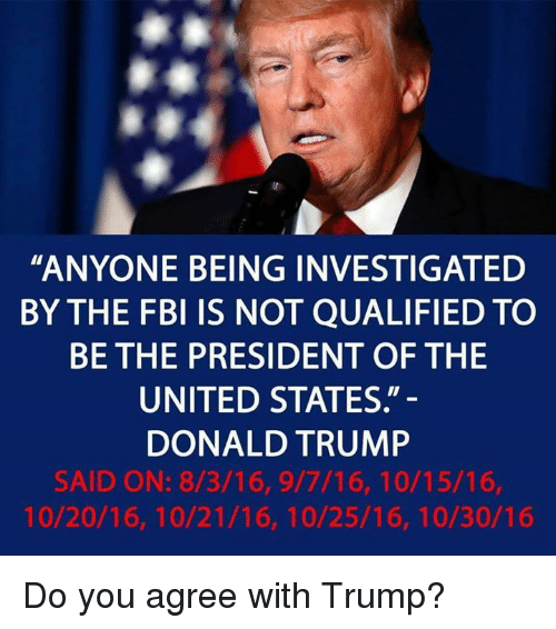 """Donald Trump, Fbi, and Trump: """"ANYONE BEING INVESTIGATED  BY THE FBI IS NOT QUALIFIED TO  BE THE PRESIDENT OF THE  UNITED STATES.""""  DONALD TRUMP  SAID ON: 8/3/16, 9/7/16, 10/15/16,  10/20/16, 10/21/16, 10/25/16, 10/30/16 Do you agree with Trump?"""
