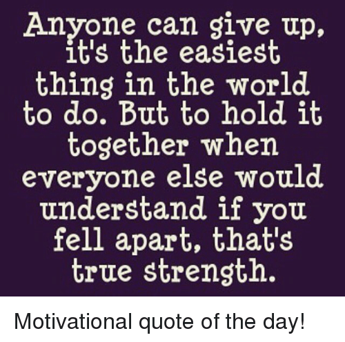 Anyone Can Give Up Its The Easiest Thing In The World To Do But To