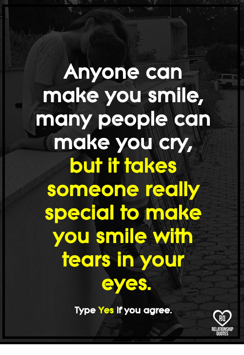 Memes, Quotes, and Smile: Anyone can  make you smile,  many people can  make you cry,  but it takes  someone really  special to make  you smile with  tears in your  eyes.  Type Yes if you agree.  RO  RELATIONSHIP  QUOTES