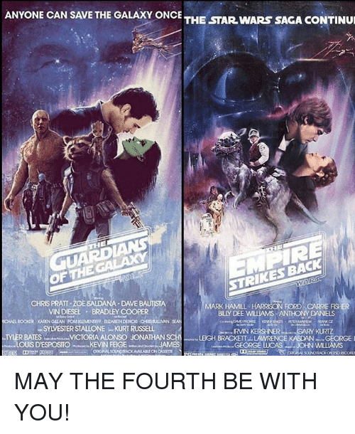 Chris Pratt, Harrison Ford, and Mark Hamill: ANYONE CAN SAVE THE GALAXY ONCE  THE STAR WARS SAGA CONTINUI  OF THE  CHRIS PRATT DAVE  MARK HAMILL  HARRISON FORD  VINDIESEL BRADLEY COOPER  BLY DEE WILMAMS ANTHONY DANIELS  SYWESTERSTALLONE KURT RUSSELL  IRVIN KERSHNER  R BATES VICTORIA ALONSO JONATHAN  SCHI LEIGH BRACKETT LAWRENCE  LOUIS D'ESPOSITO  suer, KEVIN FEIGE  JAMES MAY THE FOURTH BE WITH YOU!