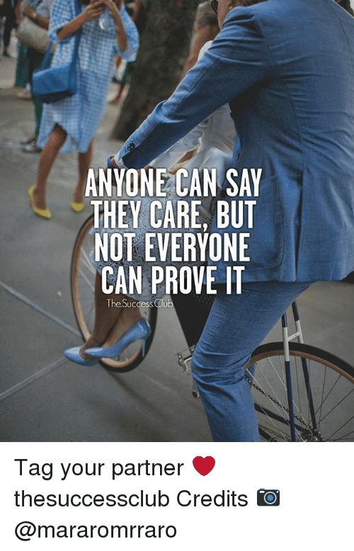 Memes, Success, and 🤖: ANYONE CAN SAY  THEY CARE, BUT  NOT EVERYONE  CAN PROVE IT  The Success Clu Tag your partner ❤ thesuccessclub Credits 📷 @mararomrraro