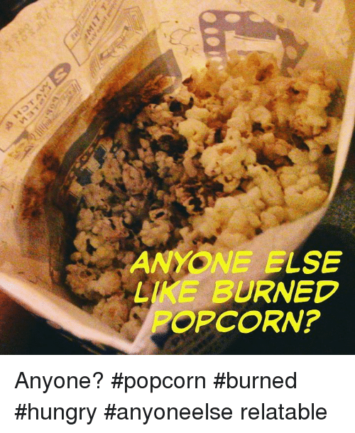 Anyone Else Like Burned Popcorn Anyone Popcorn Burned Hungry