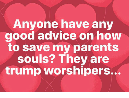 Advice, Parents, and Good: Anyone have any  good advice on how  to save my parents  souls? They are  trump worshipers...