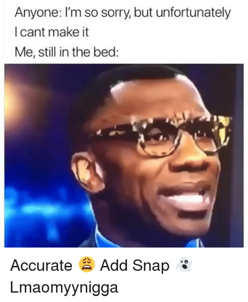 Memes, Sorry, and 🤖: Anyone: I'm so sorry, but unfortunately  l cant make it  Me, still in the bed: Accurate 😩 Add Snap 👻 Lmaomyynigga