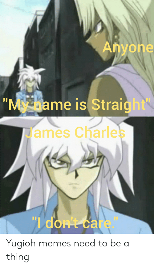 Anyone My Name Is Straight James Charle Di Don T Care Yugioh Memes