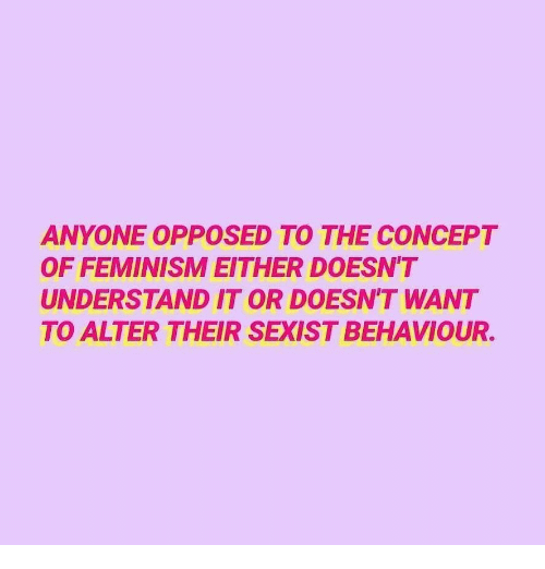 Feminism, Concept, and Alter: ANYONE OPPOSED TO THE CONCEPT  OF FEMINISM EITHER DOESN'T  UNDERSTAND IT OR DOESN'T WANT  TO ALTER THEIR SEXIST BEHAVIOUR.