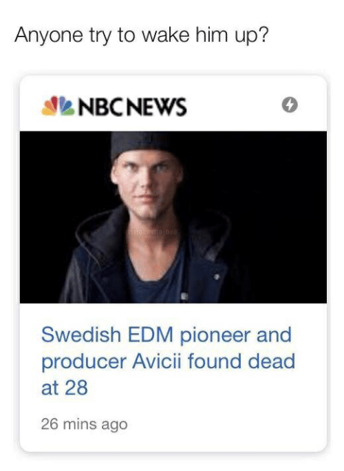 Nbcnews, Edm, and Avicii: Anyone try to wake him up?  NBCNEWS  Swedish EDM pioneer and  producer Avicii found dead  at 28  26 mins ago