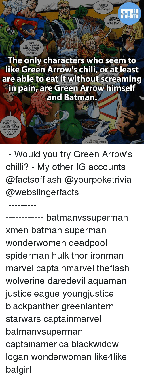 Memes, Chillis, and 🤖: ANYONE  WANT  SECONDS?  WATER.  GIVE M.  WATER!!  IT TASTES  LIKE FIRE!  MOONS OF  MARS  The only characters who seem to  like Green Arrow's chili, or at least  are able to eat it without screaming  in pain, are Green Arrow himself  and Batman.  THANKS  OLLIE. NOW  I'LL HAVE  SOMETHING TO  USE AGAINST  CAPTAIN  Hrm...IT  COULD USE MORE ▲▲ - Would you try Green Arrow's chilli? - My other IG accounts @factsofflash @yourpoketrivia @webslingerfacts ⠀⠀⠀⠀⠀⠀⠀⠀⠀⠀⠀⠀⠀⠀⠀⠀⠀⠀⠀⠀⠀⠀⠀⠀⠀⠀⠀⠀⠀⠀⠀⠀⠀⠀⠀⠀ ⠀⠀--------------------- batmanvssuperman xmen batman superman wonderwomen deadpool spiderman hulk thor ironman marvel captainmarvel theflash wolverine daredevil aquaman justiceleague youngjustice blackpanther greenlantern starwars captainmarvel batmanvsuperman captainamerica blackwidow logan wonderwoman like4like batgirl
