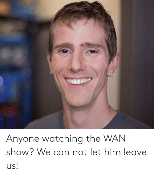 Him, Can, and Wan: Anyone watching the WAN show? We can not let him leave us!