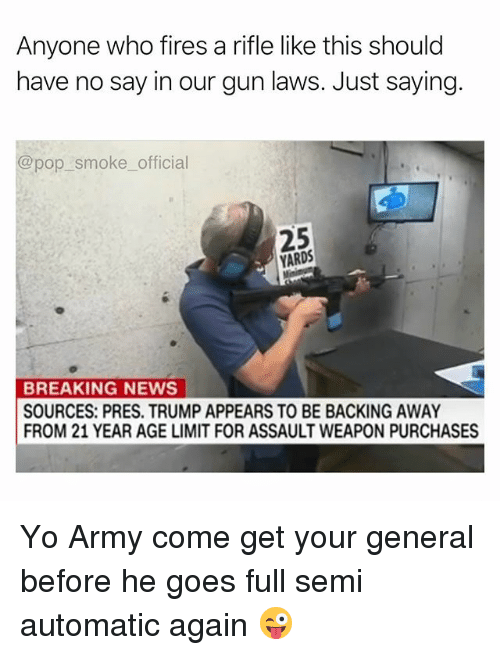 Memes, News, and Pop: Anyone who fires a rifle like this should  have no say in our gun laws. Just saying.  @pop smoke official  25  YARDS  BREAKING NEWS  SOURCES: PRES. TRUMP APPEARS TO BE BACKING AWAY  FROM 21 YEAR AGE LIMIT FOR ASSAULT WEAPON PURCHASES Yo Army come get your general before he goes full semi automatic again 😜