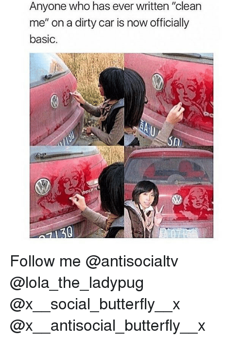 """Memes, Dirty, and Butterfly: Anyone who has ever written """"clean  me"""" on a dirty car is now officially  basic.  A) Follow me @antisocialtv @lola_the_ladypug @x__social_butterfly__x @x__antisocial_butterfly__x"""
