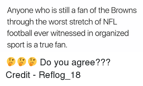 Football, Nfl, and The Worst: Anyone who is still a fan of the Browns  through the worst stretch of NFL  football ever witnessed in organized  sport is a true fan. 🤔🤔🤔 Do you agree???  Credit - Reflog_18