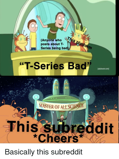 """Bad, Cheers, and Who: (Anyone who  posts about T-  Series being bad  """"T-Series Bad  0011  MASTER OF ALLSCIENCE  This subreddit  Cheers*"""