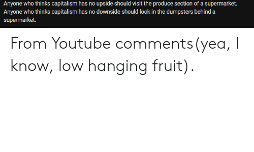 youtube.com, Capitalism, and Who: Anyone who thinks capitalism has no upside should visit the produce section of a supermarket.  Anyone who thinks capitalism has no downside should look in the dumpsters behind a  supermarket. From Youtube comments(yea, I know, low hanging fruit).