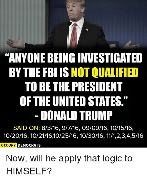 "Donald Trump, Fbi, and Logic: ""ANYONEBEINGINVESTIGATED  BY THE FBI IS  NOT QUALIFIED  TO BE THE PRESIDENT  OF THE UNITED STATES.""  DONALD TRUMP  SAID ON: 8/3/16, 9/7/16, O9/O9/16, 10/15/16,  10/20/16, 10/21/1610/25/16, 10/30/16, 11/1,2,3,4,5/16  OCCUPY DEMOCRATS Now, will he apply that logic to HIMSELF?"