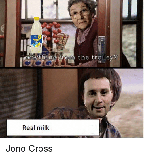 Cross, Dank Memes, and Trolley: anything from the trolley?  Real milk Jono Cross.