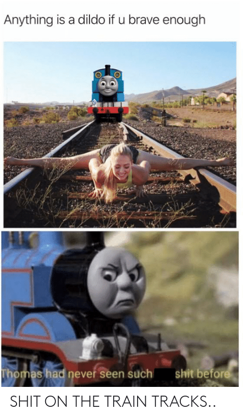 Dildo, Shit, and Brave: Anything is a dildo if u brave enough  shit before  Thomas had never seen such SHIT ON THE TRAIN TRACKS..