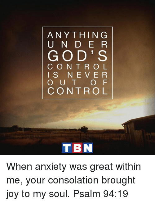 God, Memes, and Control: ANYTHING  U N D E R  GOD' S  C O N T R O L  I S N E V E R  O U T  O F  CONTROL  TBN When anxiety was great within me, your consolation brought joy to my soul. Psalm 94:19