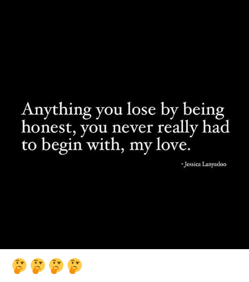 Anything You Lose By Being Honest You Never Really Had To Begin With My Love Jessica Lanyadoo Love Meme On Me Me