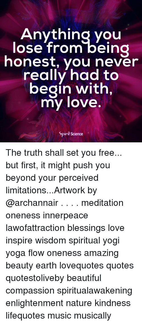 Beautiful, Love, and Memes: Anything you  ose from being  honest, you never  really had to  begin with,  my love  Spirit Science The truth shall set you free... but first, it might push you beyond your perceived limitations...Artwork by @archannair . . . . meditation oneness innerpeace lawofattraction blessings love inspire wisdom spiritual yogi yoga flow oneness amazing beauty earth lovequotes quotes quotestoliveby beautiful compassion spiritualawakening enlightenment nature kindness lifequotes music musically