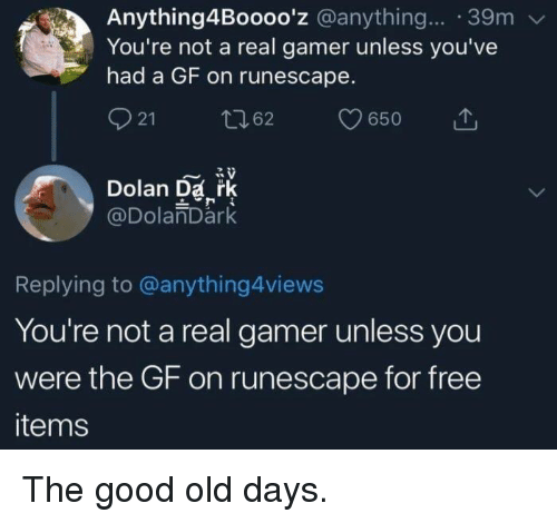 Free, Good, and RuneScape: Anything4Boooo'z @anything... 39m  You're not a real gamer unless you've  had a GF on runescape.  21  62  650  Dolan Da rk  @DolanDark  Replying to @anything4views  You're not a real gamer unless you  were the GF on runescape for free  items The good old days.