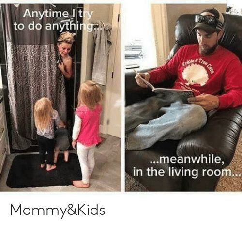 Memes, Kids, and Living: Anytime lt  to do anythi  ...meanwhile,  in the living room Mommy&Kids