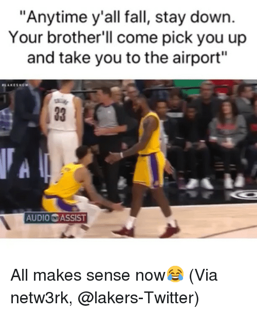 "Basketball, Fall, and Los Angeles Lakers: ""Anytime y'all fall, stay down.  Your brother'll come pick you up  and take you to the airport""  33 1  AUDIO N ASSIST All makes sense now😂 (Via ‪netw3rk‬, @lakers-Twitter)"