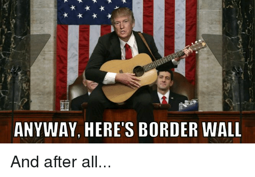 Funny Musician Meme : Anyway here's border wall and after all funny meme on me.me