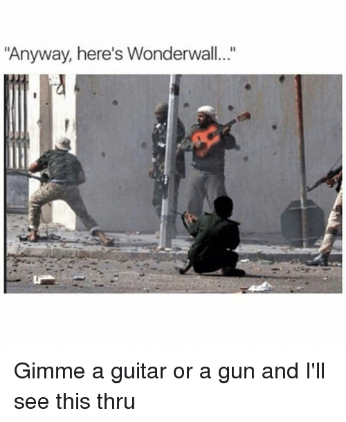 "Dank, Guns, and Wonderwall: ""Anyway, here's Wonderwall..."" Gimme a guitar or a gun and I'll see this thru"