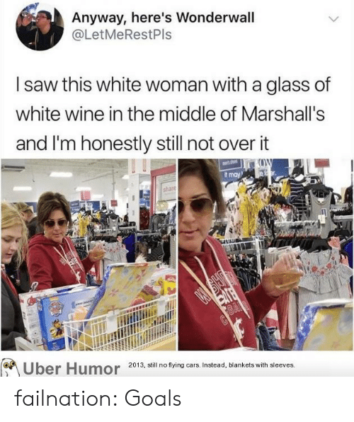 Cars, Goals, and Saw: Anyway, here's Wonderwall  @LetMeRestPls  saw this white woman with a glass of  white wine in the middle of Marshall's  and I'm honestly still not over it  t may  2013, still no flying cars. Instead, blankets with sleeves. failnation:  Goals