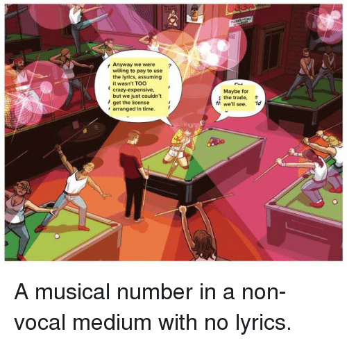 Crazy, Lyrics, and Time: Anyway we were ?  willing to pay to use  the lyrics, assuming  it wasn't TOO  crazy-expensive,  but we just couldn't  Maybe for  s the trade.  th we'll see.  /get the license  arranged in time. A musical number in a non-vocal medium with no lyrics.