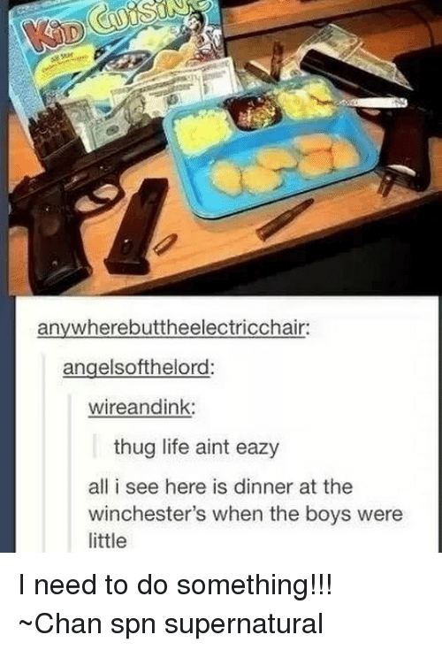 Life, Memes, and Thug: anywherebuttheelectricchair:  angelsofthelord:  wireandink:  thug life aint eazy  all i see here is dinner at the  winchester's when the boys were  little I need to do something!!! ~Chan spn supernatural