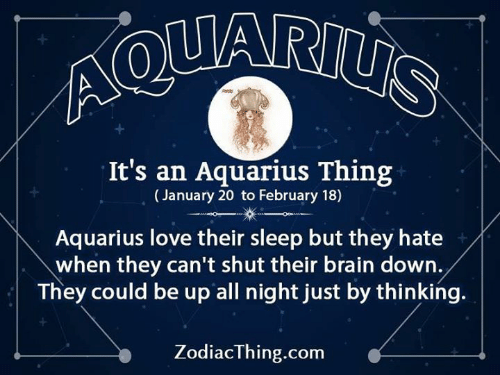 Love, Aquarius, and Brain: Ao  It's an Aquarius Thing  (January 20 to February 18)  Aquarius love their sleep but they hate  when they can't shut their brain down.  They could be up all night just by thinking.  ZodiacThing.com