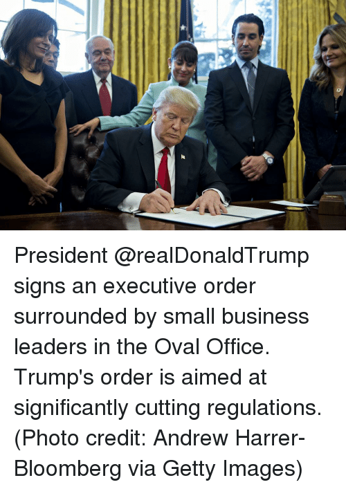 Memes, Getty Images, and 🤖: ao President @realDonaldTrump signs an executive order surrounded by small business leaders in the Oval Office. Trump's order is aimed at significantly cutting regulations. (Photo credit: Andrew Harrer-Bloomberg via Getty Images)