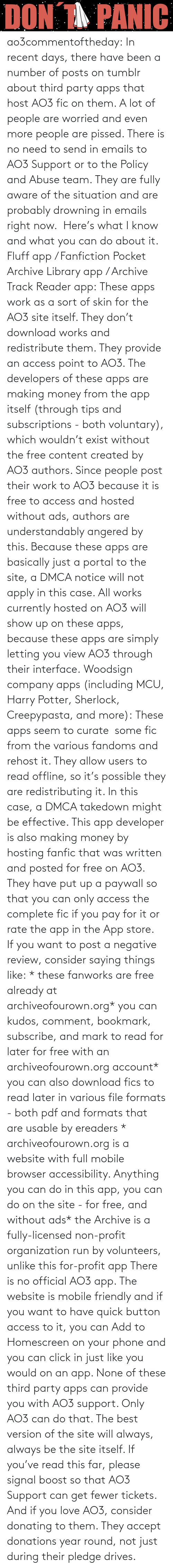 Click, Fanfiction, and Harry Potter: ao3commentoftheday: In recent days, there have been a number of posts on tumblr about third party apps that host AO3 fic on them. A lot of people are worried and even more people are pissed.  There is no need to send in emails to AO3 Support or to the Policy and Abuse team. They are fully aware of the situation and are probably drowning in emails right now. Here's what I know and what you can do about it.  Fluff app / Fanfiction Pocket Archive Library app / Archive Track Reader app: These apps work as a sort of skin for the AO3 site itself. They don't download works and redistribute them. They provide an access point to AO3.  The developers of these apps are making money from the app itself (through tips and subscriptions - both voluntary), which wouldn't exist without the free content created by AO3 authors. Since people post their work to AO3 because it is free to access and hosted without ads, authors are understandably angered by this.  Because these apps are basically just a portal to the site, a DMCA notice will not apply in this case. All works currently hosted on AO3 will show up on these apps, because these apps are simply letting you view AO3 through their interface. Woodsign company apps (including MCU, Harry Potter, Sherlock, Creepypasta, and more): These apps seem to curate some fic from the various fandoms and rehost it. They allow users to read offline, so it's possible they are redistributing it. In this case, a DMCA takedown might be effective.  This app developer is also making money by hosting fanfic that was written and posted for free on AO3. They have put up a paywall so that you can only access the complete fic if you pay for it or rate the app in the App store. If you want to post a negative review, consider saying things like: * these fanworks are free already at archiveofourown.org* you can kudos, comment, bookmark, subscribe, and mark to read for later for free with an archiveofourown.org account* you c