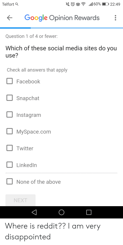 Disappointed, Facebook, and Google: AO8 l 60% 22:49  Telfort Q  Google Opinion Rewards  Question 1 of 4 or fewer:  Which of these social media sites do you  use?  Check all answers that apply  Facebook  Snapchat  Instagram  MySpace.com  Twitter  LinkedIn  None of the above  NEXT Where is reddit?? I am very disappointed