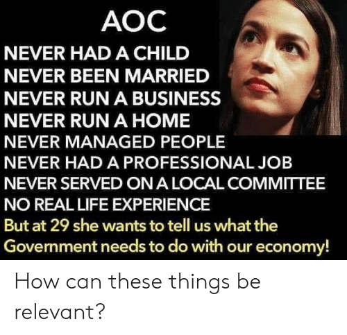 Life, Run, and Business: AOC  NEVER HADA CHILD  NEVER BEEN MARRIED  NEVER RUN A BUSINESS  NEVER RUN A HOME  NEVER MANAGED PEOPLE  NEVER HADA PROFESSIONAL JOB  NEVER SERVED ON A LOCAL COMMITTEE  NO REAL LIFE EXPERIENCE  But at 29 she wants to tell us what the  Government needs to do with our economy! How can these things be relevant?