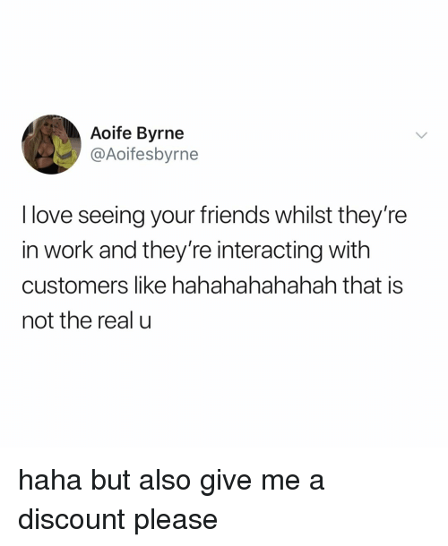 Friends, Love, and Work: Aoife Byrne  @Aoifesbyrne  I love seeing your friends whilst they're  in work and they're interacting with  customers like hahahahahahah that is  not the real u haha but also give me a discount please
