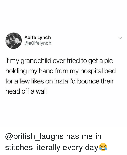 Head, Stitches, and Hospital: Aoife Lynch  @aOifelynch  if my grandchild ever tried to get a pic  holding my hand from my hospital bed  for a few likes on insta i'd bounce their  head off a wall @british_laughs has me in stitches literally every day😂