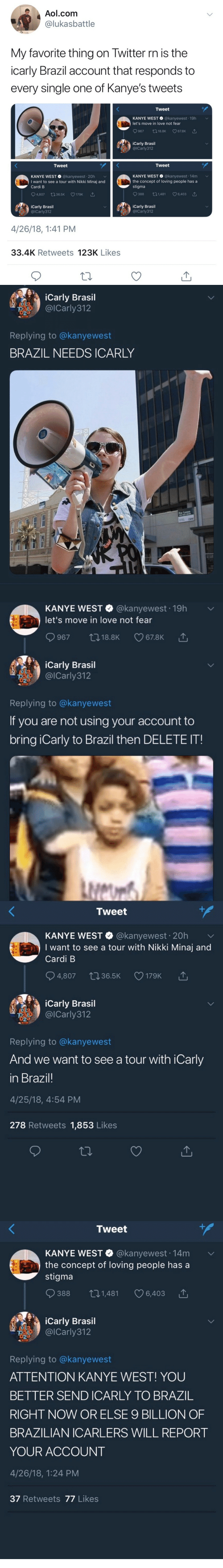 iCarly, Kanye, and Love: Aol.com  lukasbattle  My favorite thing on Iwitter rn is the  icarly Brazil account that responds to  every single one of Kanye's tweets  Tweet  KANYE WEST @kanyewest 19h  let's move in love not fear  9967 18.8K CO 67.8K △  iCarly Brasil  @ICarly312  Tweet  Tweet  KANYE WEST @kanyewest 20h  I want to see a tour with Nikki Minaj and  Cardi B  KANYE WEST @kanyewest 14m  the concept of loving people hasa  stigma  04,807 ロ36.5K V179K  388 t01,481 6,403  iCarly Brasil  @ICarly312  iCarly Brasil  @lCarly312  4/26/18, 1:41 PM  33.4K Retweets 123K Likes   iCarly Brasil  麗 ▽)' @ICarly31 2  Replying to @kanyewest  BRAZIL NEEDS ICARLY  alo   KANYE WEST @kanyewest 19h  let's move in love not fear  iCarly Brasil  @lCarly312  Replying to @kanyewest  If you are not using your account to  bring iCarly to Brazil then DELETE IT!   Tweet  KANYE wEST·@kanyewest. 20h ﹀  I want to see a tour with Nikki Minaj and  Cardi B  4,807 t036.5K 179K  '↑  iCarly Brasil  , @lCarly312  Replying to @kanyewest  And we want to see a tour with iCarly  in Brazil!  4/25/18, 4:54 PM  278 Retweets 1,853 Likes   Tweet  KANYE WEST @kanyewest. 14m  the concept of loving people has a  stigma  ﹀  388 ロ1,481 C 6,403  DLa  023  iCarly Brasil  이Carly312  Replying to @kanyewest  ATTENTION KANYE WEST! YOU  BETTER SEND ICARLY TO BRAZ1L  RIGHT NOW OR ELSE 9 BILLION OF  BRAZILIAN ICARLERS WILL REPORT  YOUR ACCOUNT  4/26/18, 1:24 PM  37 Retweets 77 Likes