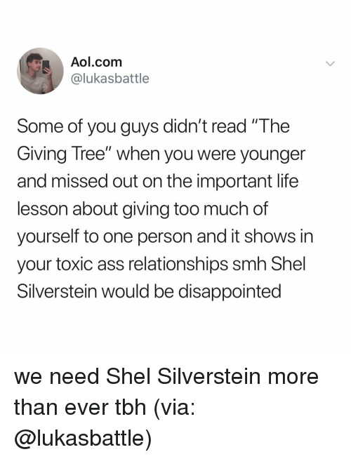 """Ass, Disappointed, and Life: Aol.com  @lukasbattle  Some of you guys didn't read """"The  Giving Tree"""" when you were younger  and missed out on the important life  lesson about giving too much of  yourself to one person and it shows in  your toxic ass relationships smh Shel  Silverstein would be disappointed we need Shel Silverstein more than ever tbh (via: @lukasbattle)"""